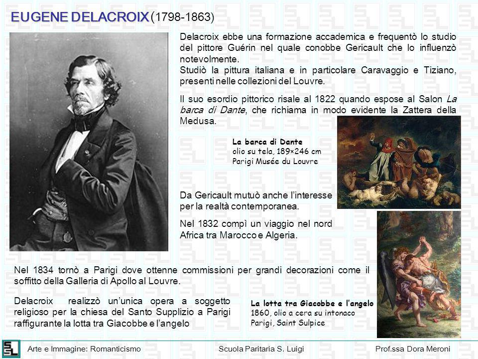 Arte e Immagine: RomanticismoScuola Paritaria S. LuigiProf.ssa Dora Meroni EUGENE DELACROIX ( 1798-1863) Delacroix ebbe una formazione accademica e fr