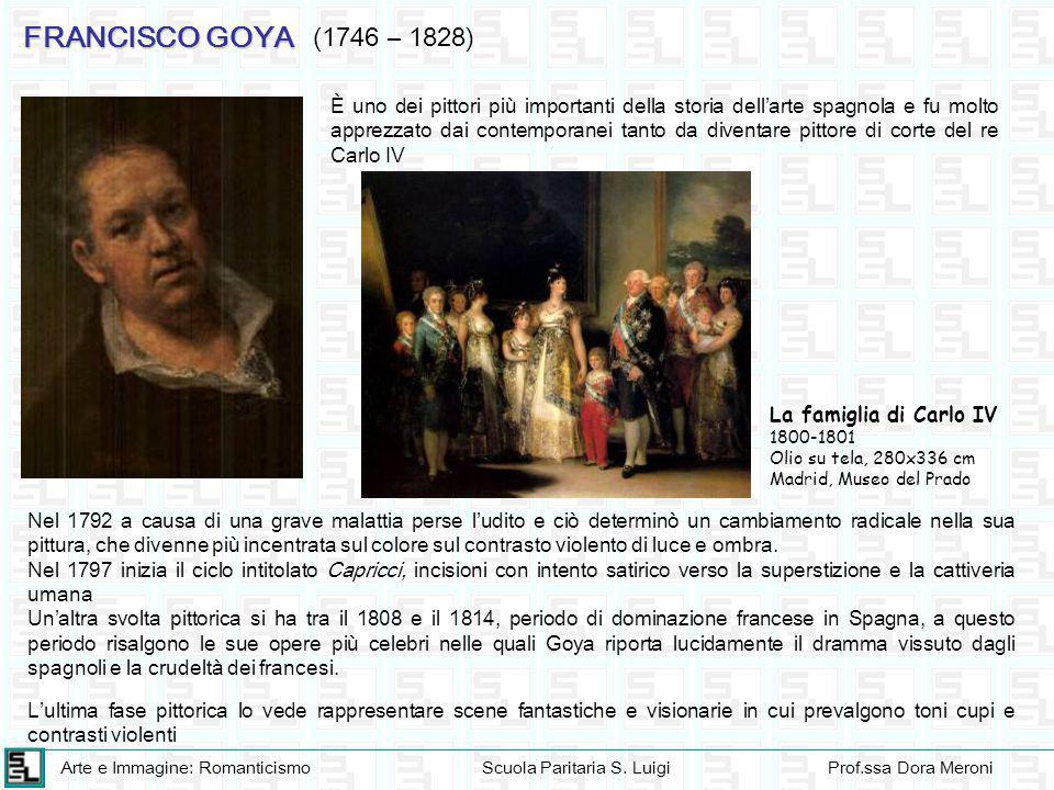 Arte e Immagine: RomanticismoScuola Paritaria S. LuigiProf.ssa Dora Meroni FRANCISCO GOYA (1746 – 1828) È uno dei pittori più importanti della storia