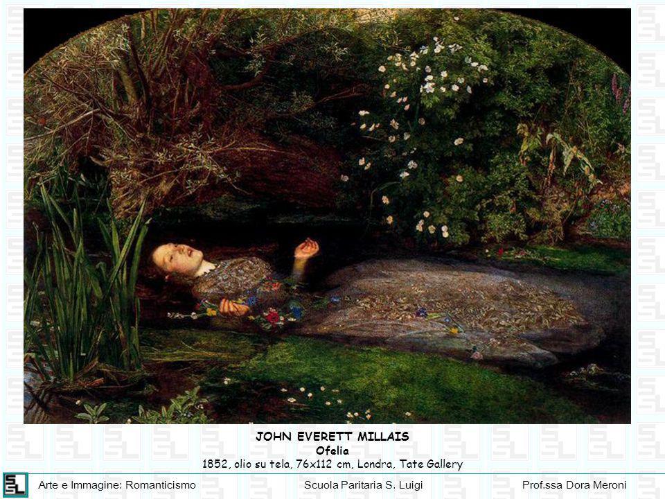 Arte e Immagine: RomanticismoScuola Paritaria S. LuigiProf.ssa Dora Meroni JOHN EVERETT MILLAIS Ofelia 1852, olio su tela, 76x112 cm, Londra, Tate Gal