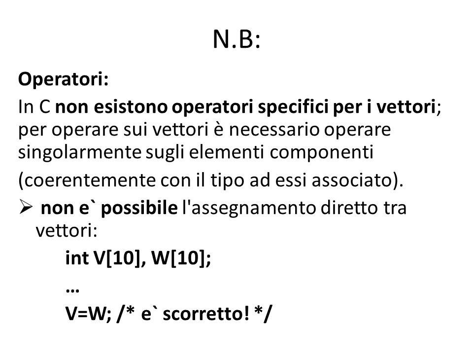 N.B: Operatori: In C non esistono operatori specifici per i vettori; per operare sui vettori è necessario operare singolarmente sugli elementi componenti (coerentemente con il tipo ad essi associato).