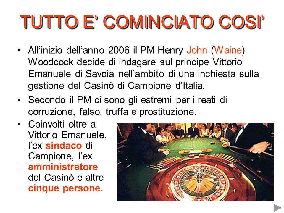 TUTTO E' COMINCIATO COSI' All'inizio dell'anno 2006 il PM Henry John (Waine) Woodcock decide di indagare sul principe Vittorio Emanuele di Savoia nell'ambito di una inchiesta sulla gestione del Casinò di Campione d'Italia.