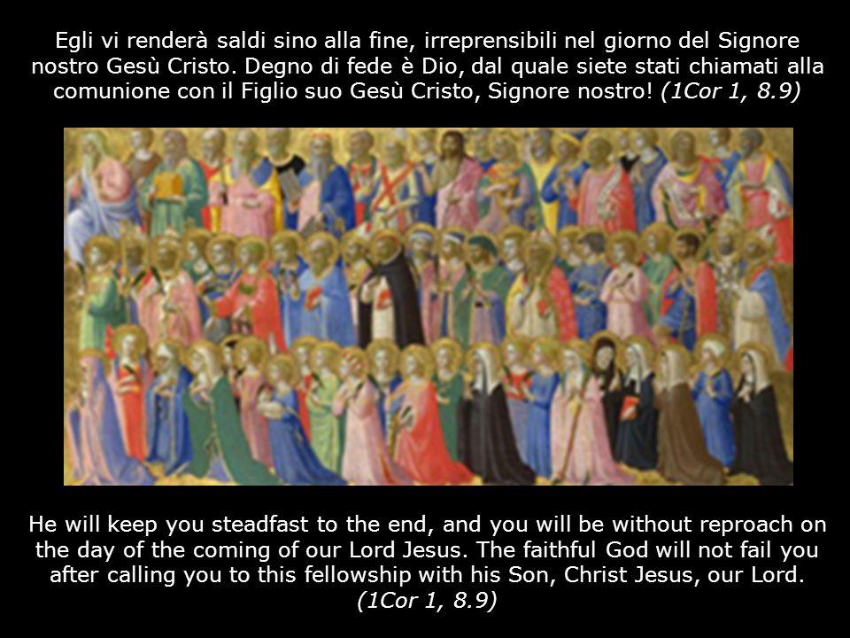 Egli vi renderà saldi sino alla fine, irreprensibili nel giorno del Signore nostro Gesù Cristo. Degno di fede è Dio, dal quale siete stati chiamati al