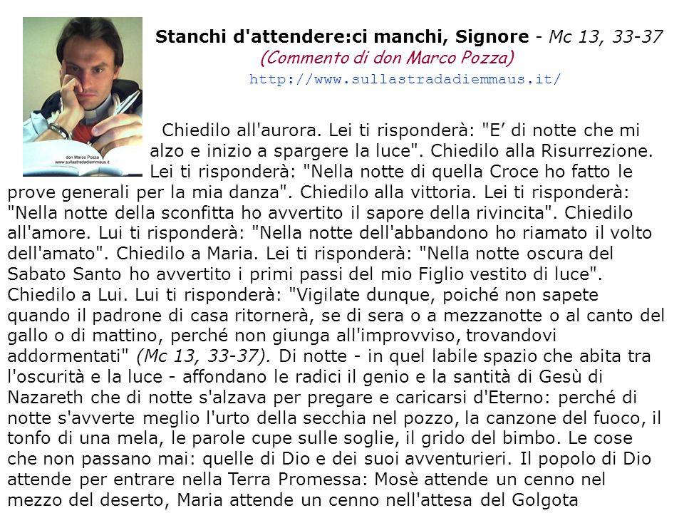 Stanchi d'attendere:ci manchi, Signore - Mc 13, 33-37 (Commento di don Marco Pozza) http://www.sullastradadiemmaus.it/ Chiedilo all'aurora. Lei ti ris