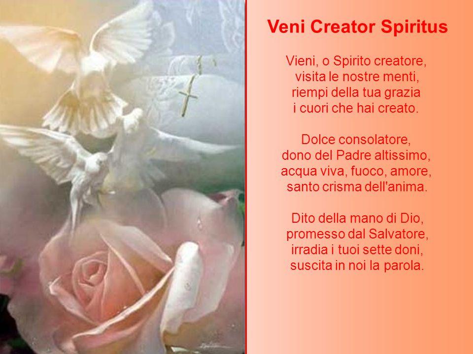 Veni Creator Spiritus Vieni, o Spirito creatore, visita le nostre menti, riempi della tua grazia i cuori che hai creato.