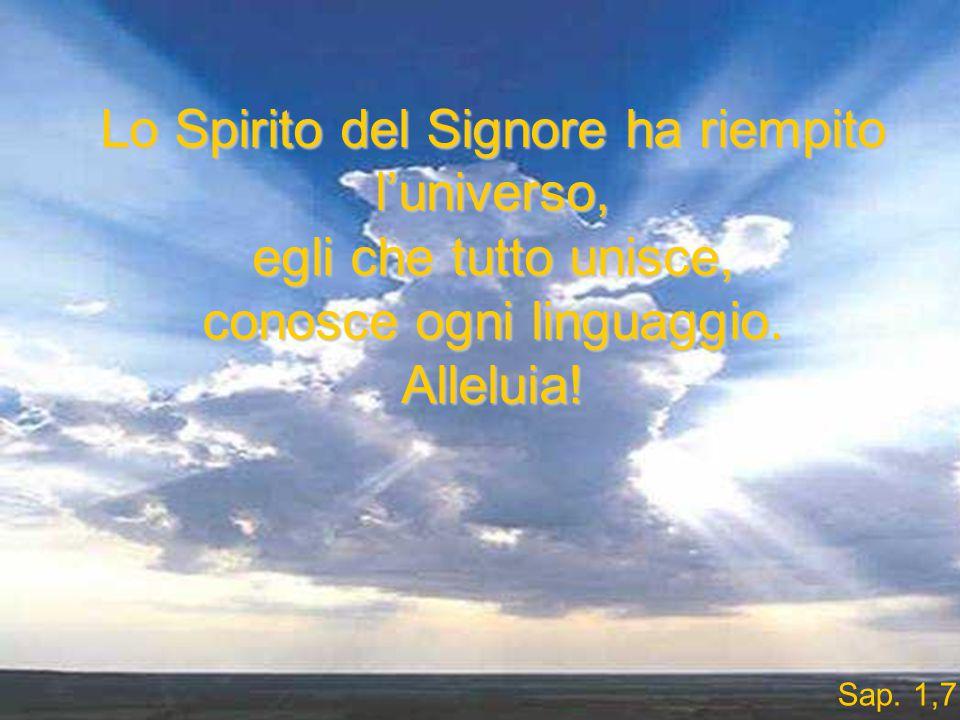 Lo Spirito del Signore ha riempito l'universo, egli che tutto unisce, conosce ogni linguaggio.