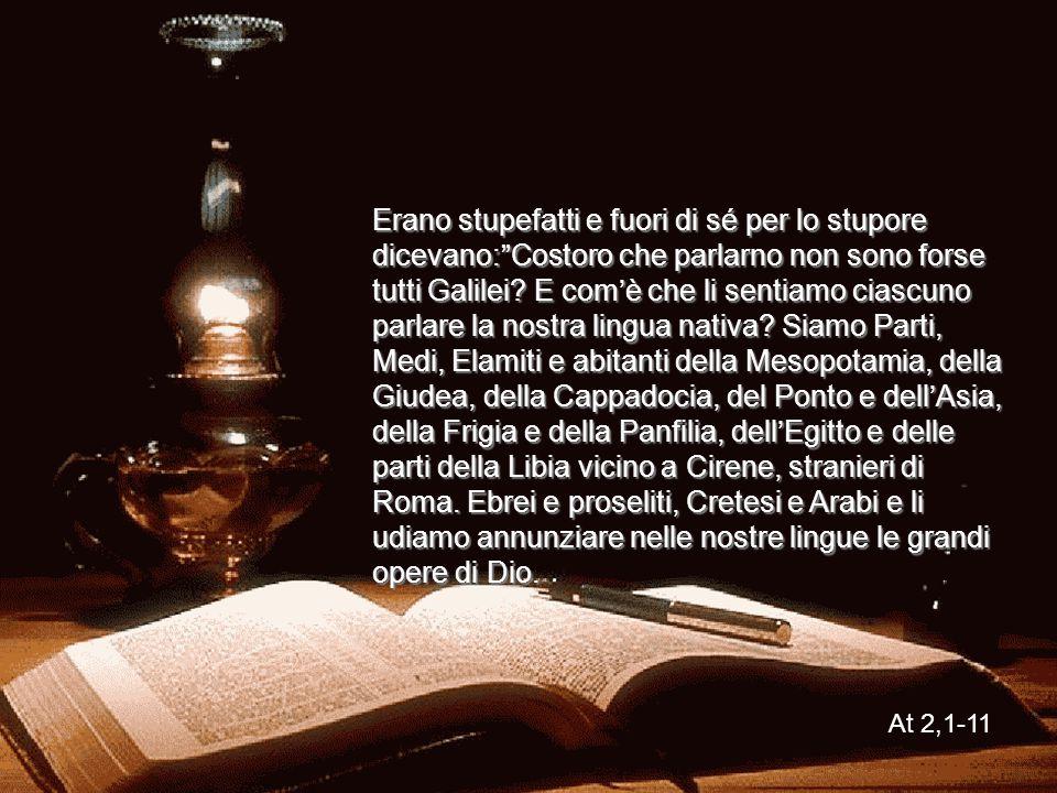Dagli Atti degli Apostoli Mentre il giorno di Pentecoste stava per finire, si trovavano tutti insieme nello stesso luogo. Venne all'improvviso dal cie