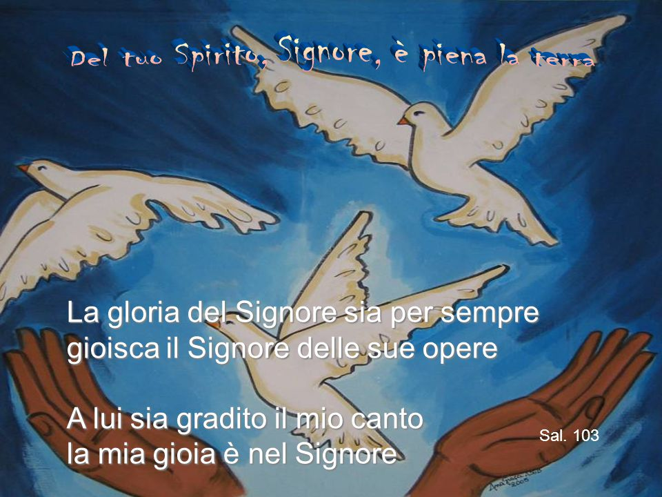 La gloria del Signore sia per sempre gioisca il Signore delle sue opere A lui sia gradito il mio canto la mia gioia è nel Signore Sal.