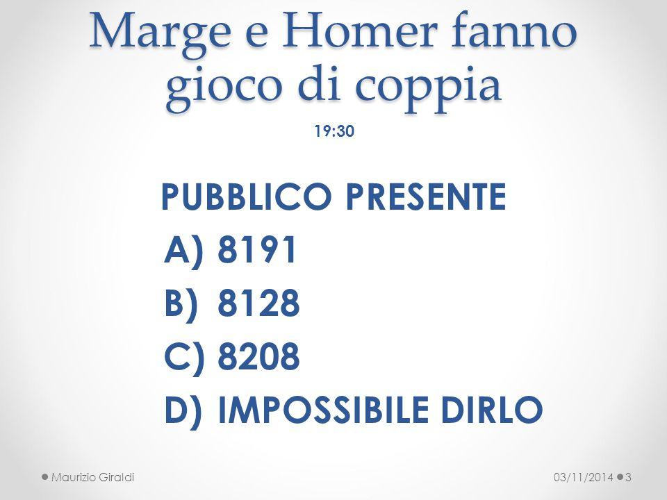 Marge e Homer fanno gioco di coppia 03/11/2014Maurizio Giraldi3 19:30 PUBBLICO PRESENTE A)8191 B)8128 C)8208 D)IMPOSSIBILE DIRLO