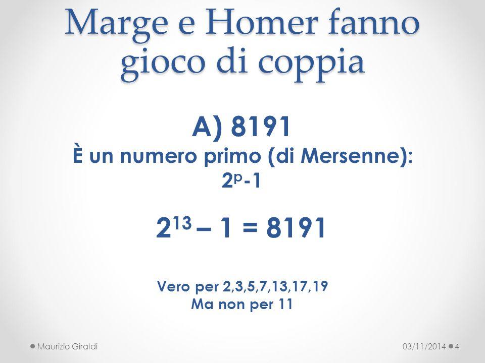 Marge e Homer fanno gioco di coppia 03/11/2014Maurizio Giraldi4 A)8191 È un numero primo (di Mersenne): 2 p -1 2 13 – 1 = 8191 Vero per 2,3,5,7,13,17,