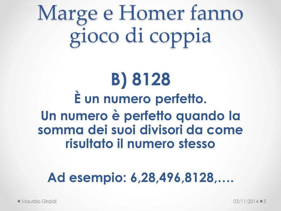 Marge e Homer fanno gioco di coppia 03/11/2014Maurizio Giraldi5 B) 8128 È un numero perfetto. Un numero è perfetto quando la somma dei suoi divisori d