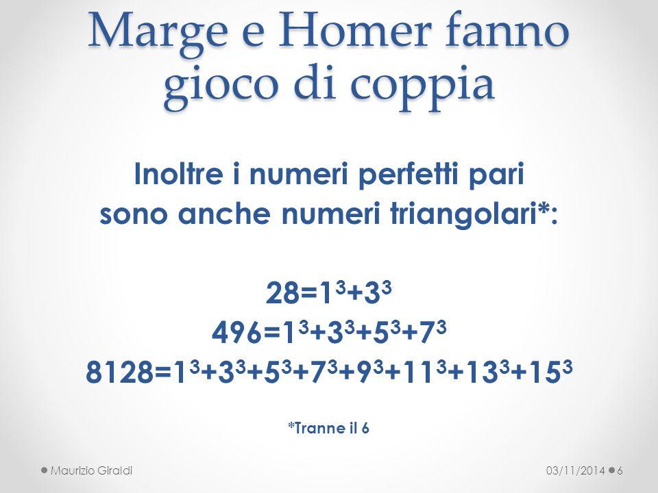 Marge e Homer fanno gioco di coppia 03/11/2014Maurizio Giraldi6 Inoltre i numeri perfetti pari sono anche numeri triangolari*: 28=1 3 +3 3 496=1 3 +3