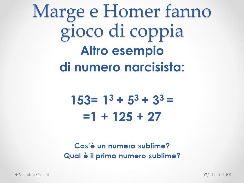 Marge e Homer fanno gioco di coppia 03/11/2014Maurizio Giraldi8 Altro esempio di numero narcisista: 153= 1 3 + 5 3 + 3 3 = =1 + 125 + 27 Cos'è un nume