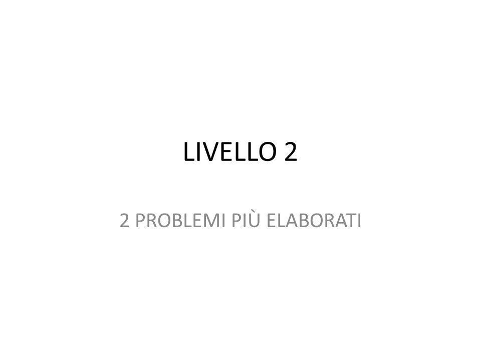 LIVELLO 2 2 PROBLEMI PIÙ ELABORATI