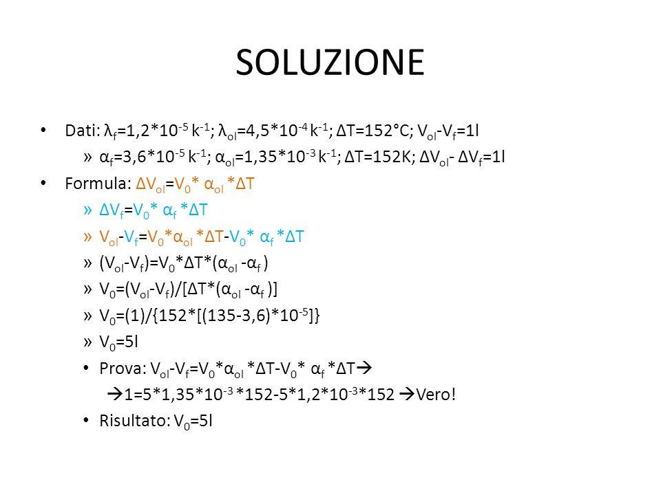 SOLUZIONE Dati: λ f =1,2*10 -5 k -1 ; λ ol =4,5*10 -4 k -1 ; ∆T=152°C; V ol -V f =1l » α f =3,6*10 -5 k -1 ; α ol =1,35*10 -3 k -1 ; ∆T=152K; ∆V ol - ∆V f =1l Formula: ∆V ol =V 0 * α ol *∆T » ∆V f =V 0 * α f *∆T » V ol -V f =V 0 *α ol *∆T-V 0 * α f *∆T » (V ol -V f )=V 0 *∆T*(α ol -α f ) » V 0 =(V ol -V f )/[∆T*(α ol -α f )] » V 0 =(1)/{152*[(135-3,6)*10 -5 ]} » V 0 =5l Prova: V ol -V f =V 0 *α ol *∆T-V 0 * α f *∆T   1=5*1,35*10 -3 *152-5*1,2*10 -3 *152  Vero.