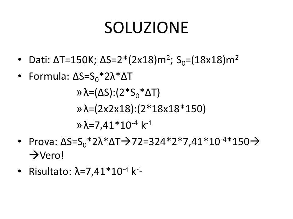 SOLUZIONE Dati: ∆T=150K; ∆S=2*(2x18)m 2 ; S 0 =(18x18)m 2 Formula: ∆S=S 0 *2λ*∆T » λ=(∆S):(2*S 0 *∆T) » λ=(2x2x18):(2*18x18*150) » λ=7,41*10 -4 k -1 Prova: ∆S=S 0 *2λ*∆T  72=324*2*7,41*10 -4 *150   Vero.