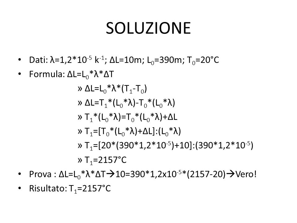 SOLUZIONE Dati: λ=1,2*10 -5 k -1 ; ∆L=10m; L 0 =390m; T 0 =20°C Formula: ∆L=L 0 *λ*∆T » ∆L=L 0 *λ*(T 1 -T 0 ) » ∆L=T 1 *(L 0 *λ)-T 0 *(L 0 *λ) » T 1 *(L 0 *λ)=T 0 *(L 0 *λ)+∆L » T 1 =[T 0 *(L 0 *λ)+∆L]:(L 0 *λ) » T 1 =[20*(390*1,2*10 -5 )+10]:(390*1,2*10 -5 ) » T 1 =2157°C Prova : ∆L=L 0 *λ*∆T  10=390*1,2x10 -5 *(2157-20)  Vero.