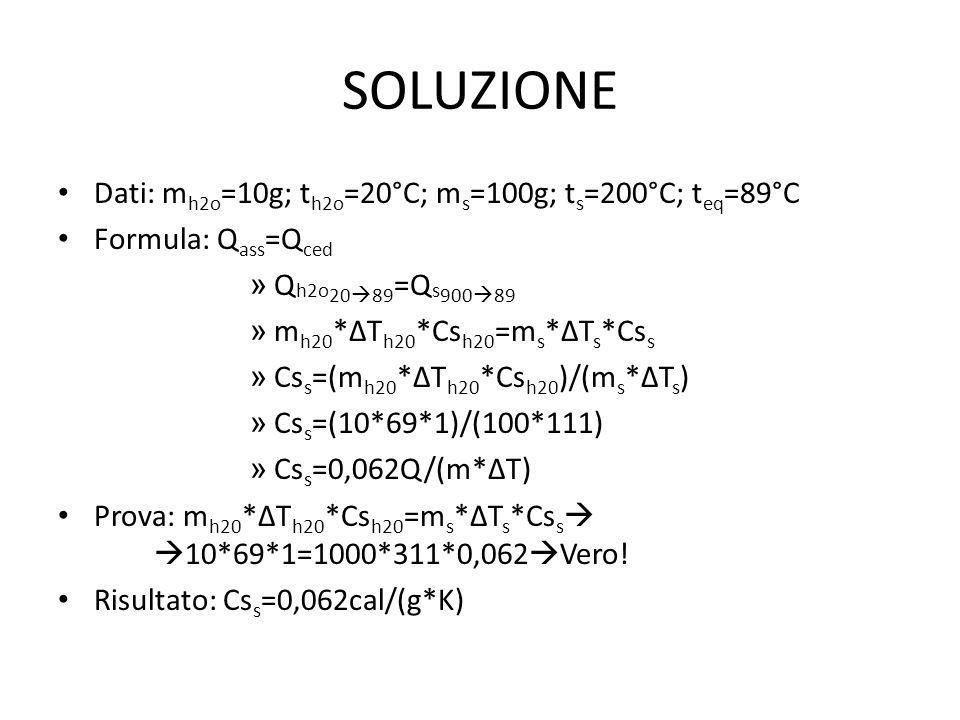 SOLUZIONE Dati: m h2o =10g; t h2o =20°C; m s =100g; t s =200°C; t eq =89°C Formula: Q ass =Q ced » Q h2o 20  89 =Q s 900  89 » m h20 *∆T h20 *Cs h20 =m s *∆T s *Cs s » Cs s =(m h20 *∆T h20 *Cs h20 )/(m s *∆T s ) » Cs s =(10*69*1)/(100*111) » Cs s =0,062Q/(m*∆T) Prova: m h20 *∆T h20 *Cs h20 =m s *∆T s *Cs s   10*69*1=1000*311*0,062  Vero.