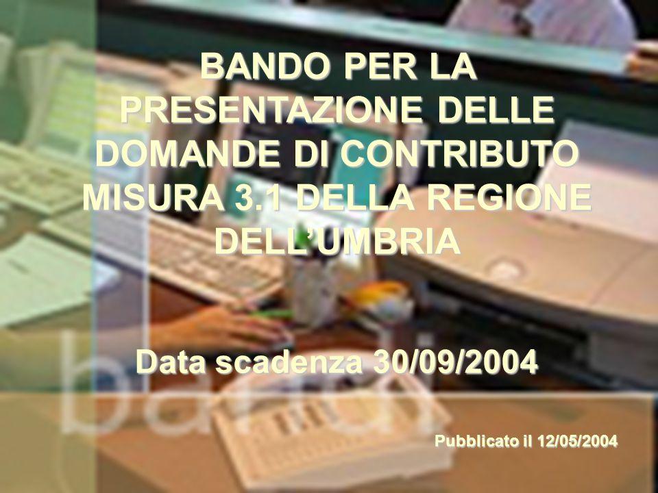 1 BANDO PER LA PRESENTAZIONE DELLE DOMANDE DI CONTRIBUTO MISURA 3.1 DELLA REGIONE DELL'UMBRIA Data scadenza 30/09/2004 Pubblicato il 12/05/2004