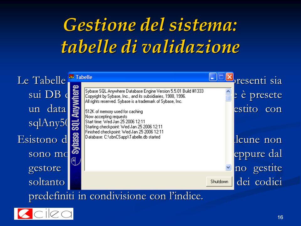 16 Gestione del sistema: tabelle di validazione Le Tabelle di validazione sono strutture dati presenti sia sui DB di biblio e di polo sia sul client, dove è presete un data base denominato 'tabelle.db' e gestito con sqlAny50.
