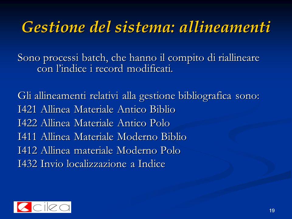 19 Gestione del sistema: allineamenti Sono processi batch, che hanno il compito di riallineare con l'indice i record modificati.