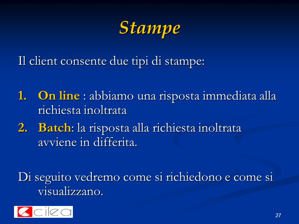 27 Stampe Il client consente due tipi di stampe: 1.On line : abbiamo una risposta immediata alla richiesta inoltrata 2.Batch: la risposta alla richiesta inoltrata avviene in differita.