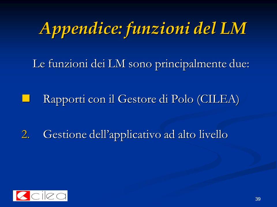 39 Appendice: funzioni del LM Le funzioni dei LM sono principalmente due: Rapporti con il Gestore di Polo (CILEA) Rapporti con il Gestore di Polo (CILEA) 2.