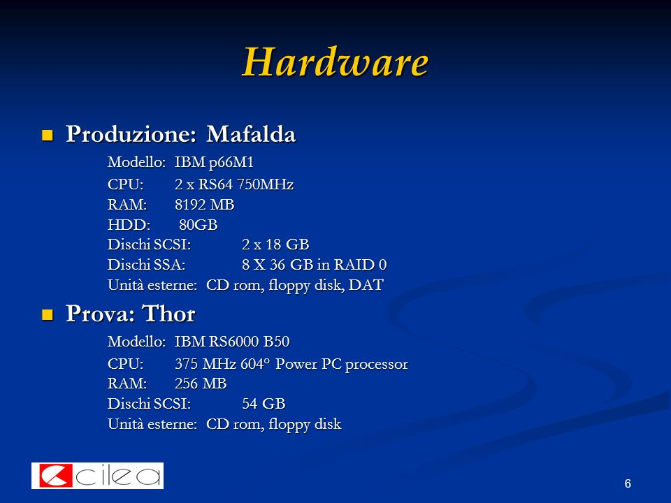 6 Hardware Produzione: Mafalda Modello: IBM p66M1 Produzione: Mafalda Modello: IBM p66M1 CPU: 2 x RS64 750MHz RAM: 8192 MB HDD: 80GB Dischi SCSI: 2 x 18 GB Dischi SSA:8 X 36 GB in RAID 0 Unità esterne: CD rom, floppy disk, DAT Prova: Thor Modello: IBM RS6000 B50 Prova: Thor Modello: IBM RS6000 B50 CPU: 375 MHz 604° Power PC processor RAM: 256 MB Dischi SCSI: 54 GB Unità esterne: CD rom, floppy disk