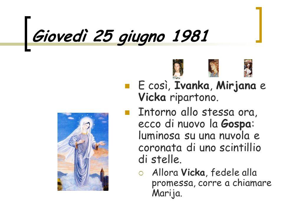 Giovedì 25 giugno 1981 E così, Ivanka, Mirjana e Vicka ripartono. Intorno allo stessa ora, ecco di nuovo la Gospa: luminosa su una nuvola e coronata d