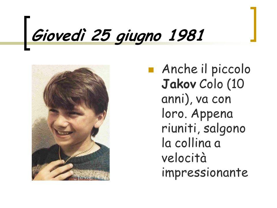 Giovedì 25 giugno 1981 Anche il piccolo Jakov Colo (10 anni), va con loro. Appena riuniti, salgono la collina a velocità impressionante