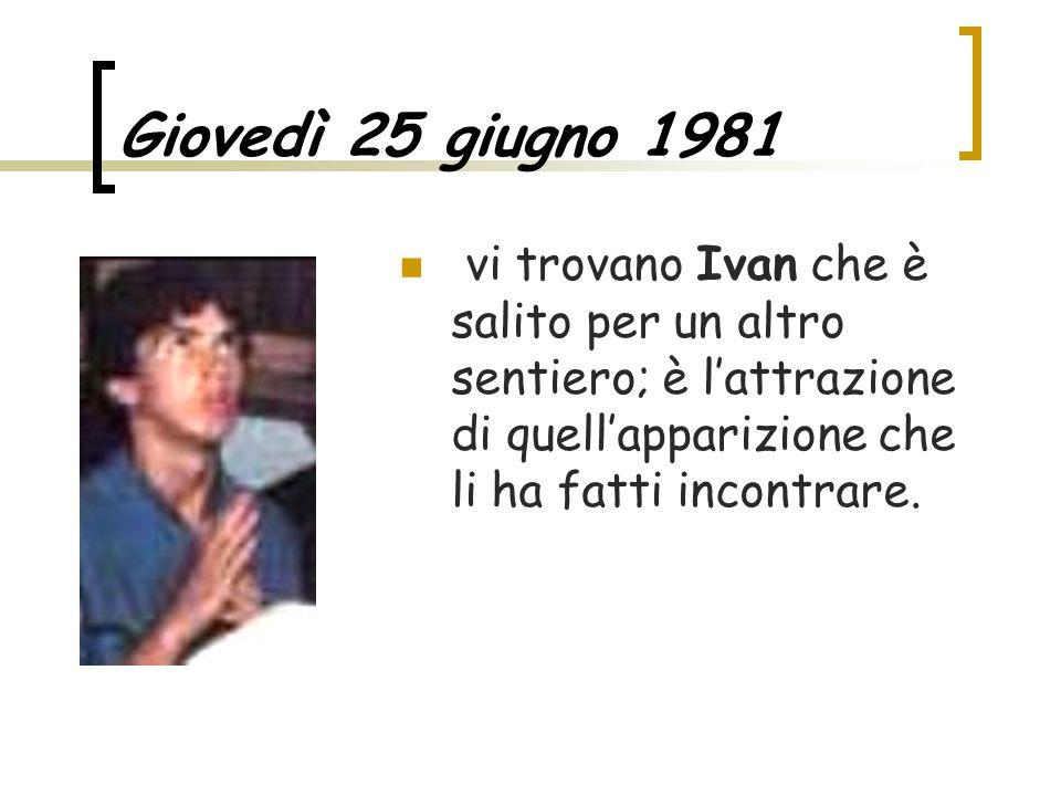 Giovedì 25 giugno 1981 vi trovano Ivan che è salito per un altro sentiero; è l'attrazione di quell'apparizione che li ha fatti incontrare.