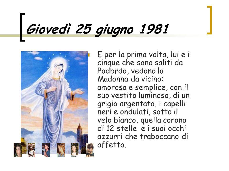 Giovedì 25 giugno 1981 E per la prima volta, lui e i cinque che sono saliti da Podbrdo, vedono la Madonna da vicino: amorosa e semplice, con il suo vestito luminoso, di un grigio argentato, i capelli neri e ondulati, sotto il velo bianco, quella corona di 12 stelle e i suoi occhi azzurri che traboccano di affetto.