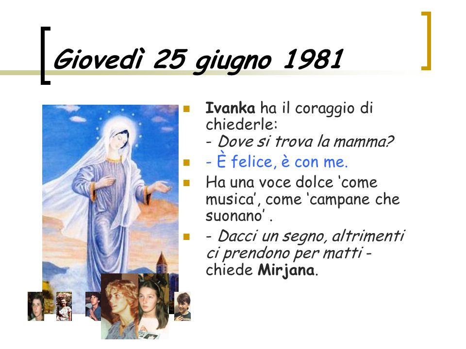 Giovedì 25 giugno 1981 Ivanka ha il coraggio di chiederle: - Dove si trova la mamma? - È felice, è con me. Ha una voce dolce 'come musica', come 'camp