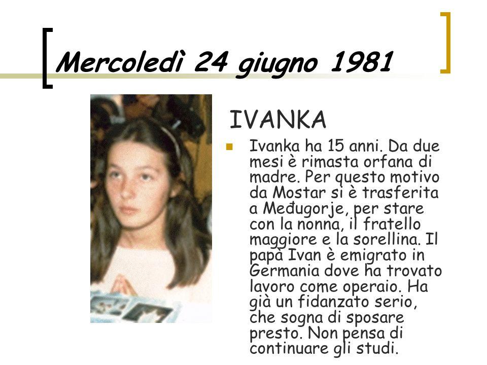 Mercoledì 24 giugno 1981 Ivanka ha 15 anni. Da due mesi è rimasta orfana di madre. Per questo motivo da Mostar si è trasferita a Međugorje, per stare