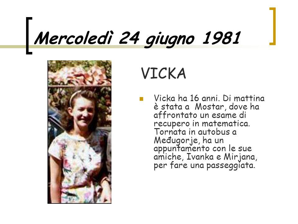 Mercoledì 24 giugno 1981 Vicka ha 16 anni. Di mattina è stata a Mostar, dove ha affrontato un esame di recupero in matematica. Tornata in autobus a Me