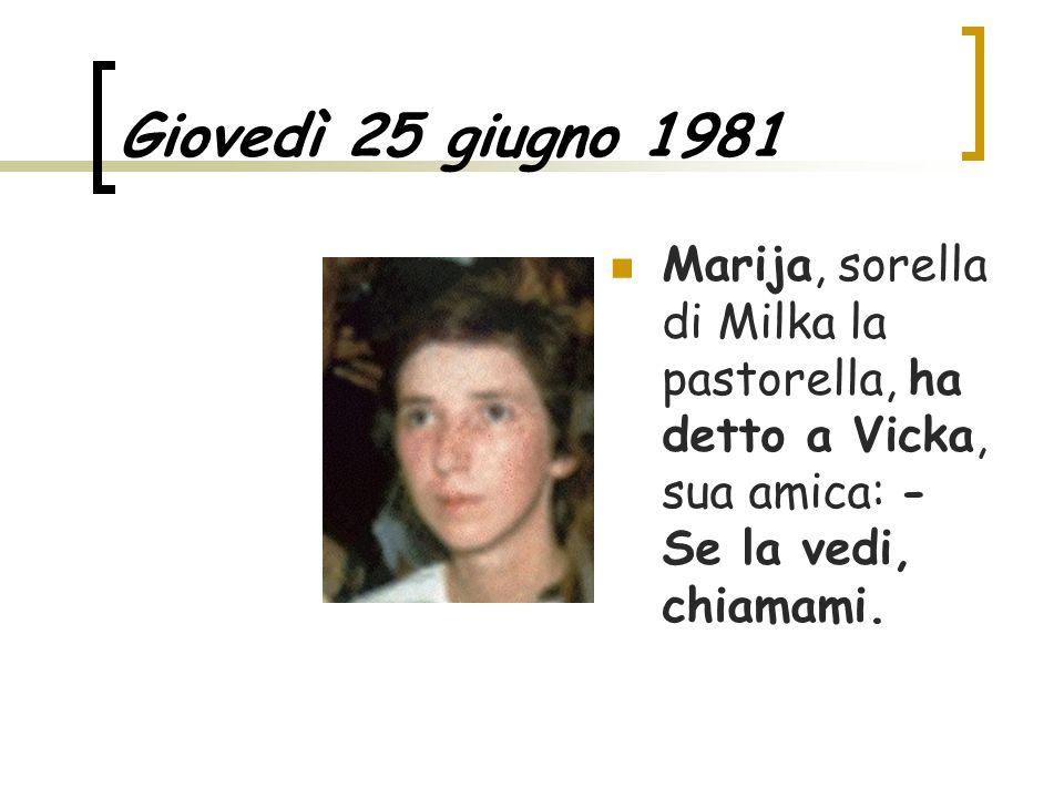 Giovedì 25 giugno 1981 Marija, sorella di Milka la pastorella, ha detto a Vicka, sua amica: - Se la vedi, chiamami.