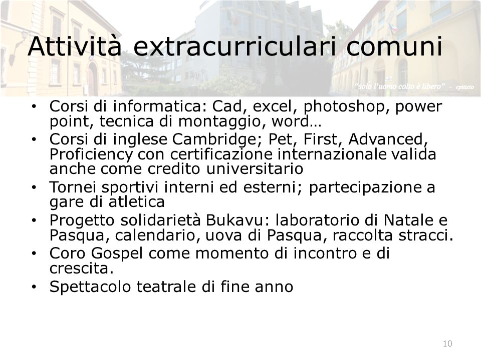 Attività extracurriculari comuni Corsi di informatica: Cad, excel, photoshop, power point, tecnica di montaggio, word… Corsi di inglese Cambridge; Pet, First, Advanced, Proficiency con certificazione internazionale valida anche come credito universitario Tornei sportivi interni ed esterni; partecipazione a gare di atletica Progetto solidarietà Bukavu: laboratorio di Natale e Pasqua, calendario, uova di Pasqua, raccolta stracci.