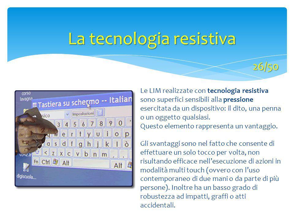 Le LIM realizzate con tecnologia resistiva sono superfici sensibili alla pressione esercitata da un dispositivo: il dito, una penna o un oggetto quals