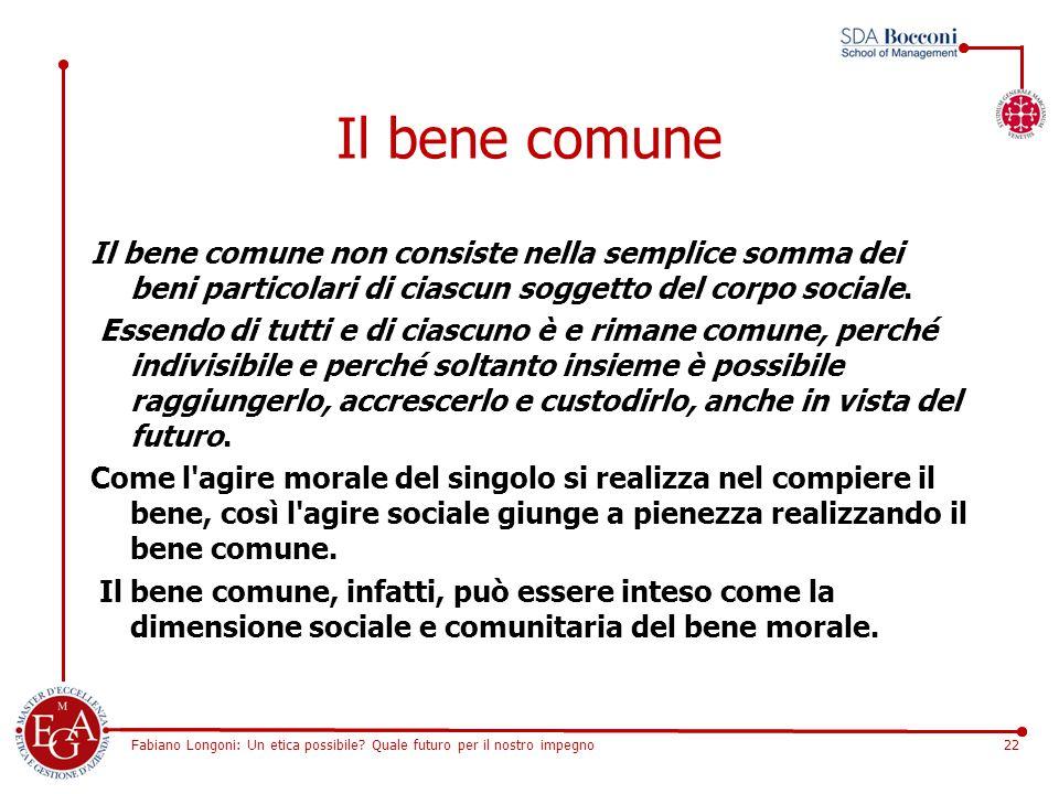 Fabiano Longoni: Un etica possibile? Quale futuro per il nostro impegno22 Il bene comune Il bene comune non consiste nella semplice somma dei beni par