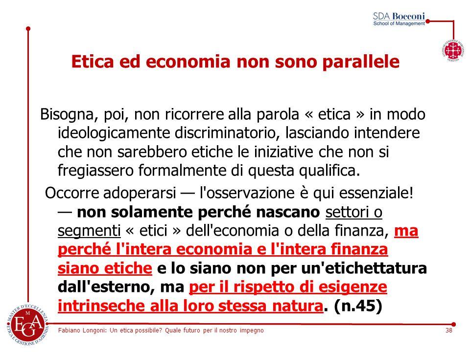 Fabiano Longoni: Un etica possibile? Quale futuro per il nostro impegno38 Etica ed economia non sono parallele Bisogna, poi, non ricorrere alla parola
