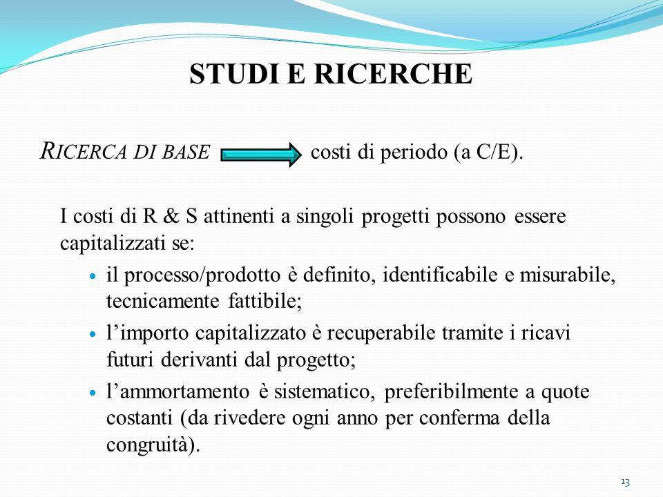 STUDI E RICERCHE R ICERCA DI BASE costi di periodo (a C/E). I costi di R & S attinenti a singoli progetti possono essere capitalizzati se: il processo