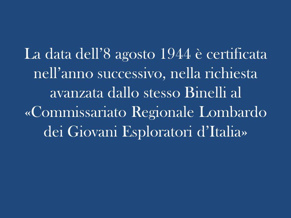 La data dell'8 agosto 1944 è certificata nell'anno successivo, nella richiesta avanzata dallo stesso Binelli al «Commissariato Regionale Lombardo dei Giovani Esploratori d'Italia»