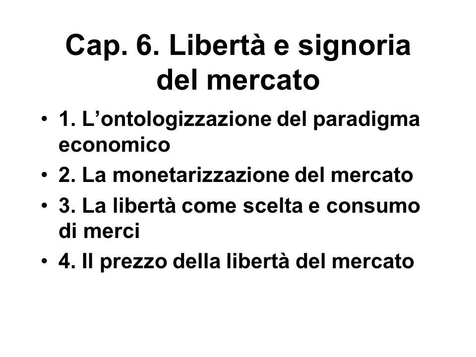 Cap. 6. Libertà e signoria del mercato 1. L'ontologizzazione del paradigma economico 2. La monetarizzazione del mercato 3. La libertà come scelta e co