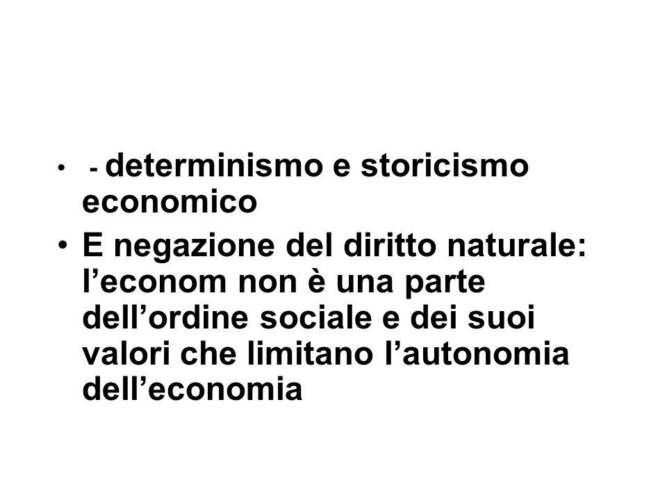 - determinismo e storicismo economico E negazione del diritto naturale: l'econom non è una parte dell'ordine sociale e dei suoi valori che limitano l'autonomia dell'economia