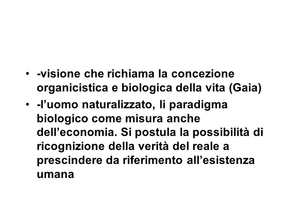 -visione che richiama la concezione organicistica e biologica della vita (Gaia) -l'uomo naturalizzato, li paradigma biologico come misura anche dell'economia.