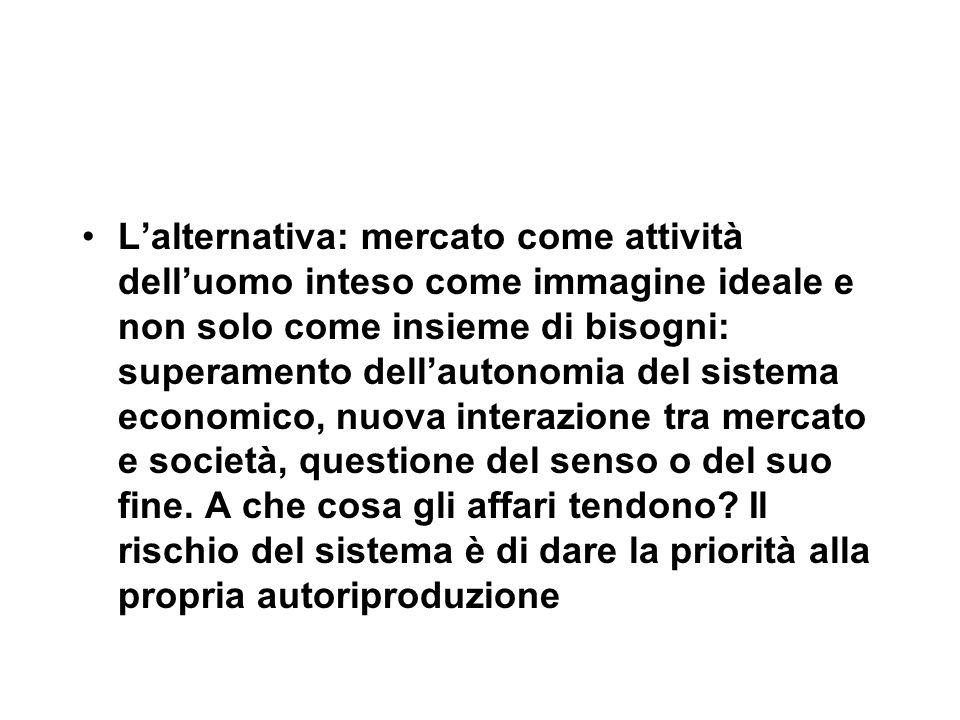 L'alternativa: mercato come attività dell'uomo inteso come immagine ideale e non solo come insieme di bisogni: superamento dell'autonomia del sistema