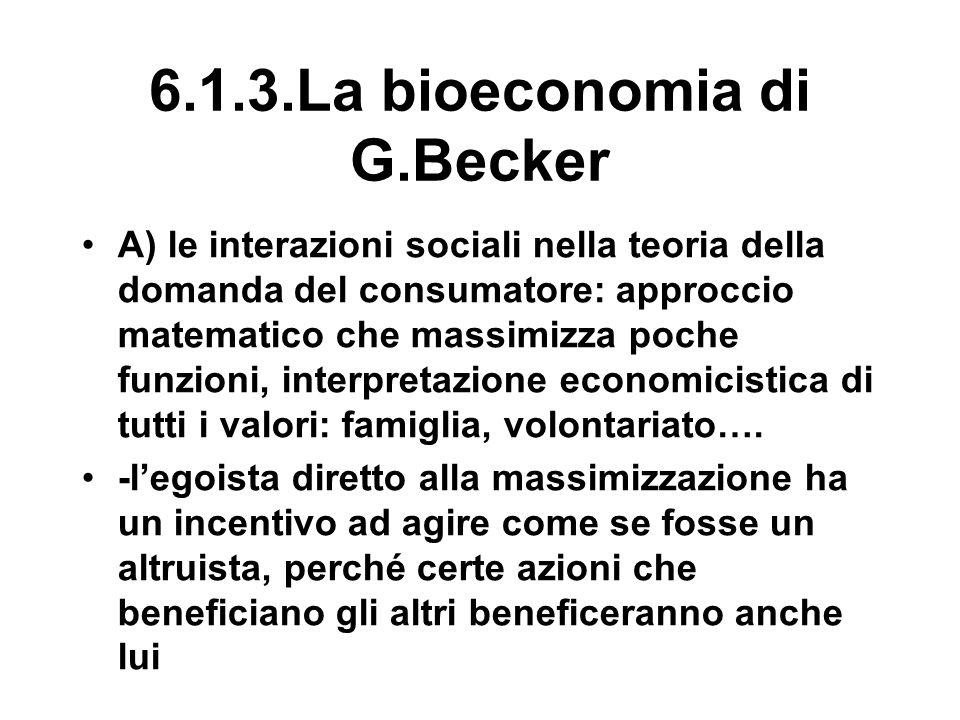 6.1.3.La bioeconomia di G.Becker A) le interazioni sociali nella teoria della domanda del consumatore: approccio matematico che massimizza poche funzioni, interpretazione economicistica di tutti i valori: famiglia, volontariato….