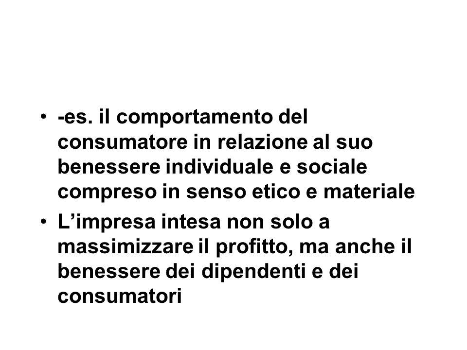-es. il comportamento del consumatore in relazione al suo benessere individuale e sociale compreso in senso etico e materiale L'impresa intesa non sol