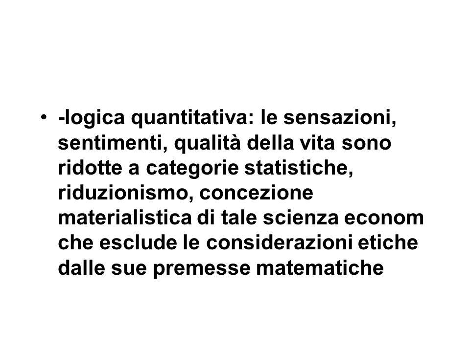 -logica quantitativa: le sensazioni, sentimenti, qualità della vita sono ridotte a categorie statistiche, riduzionismo, concezione materialistica di tale scienza econom che esclude le considerazioni etiche dalle sue premesse matematiche