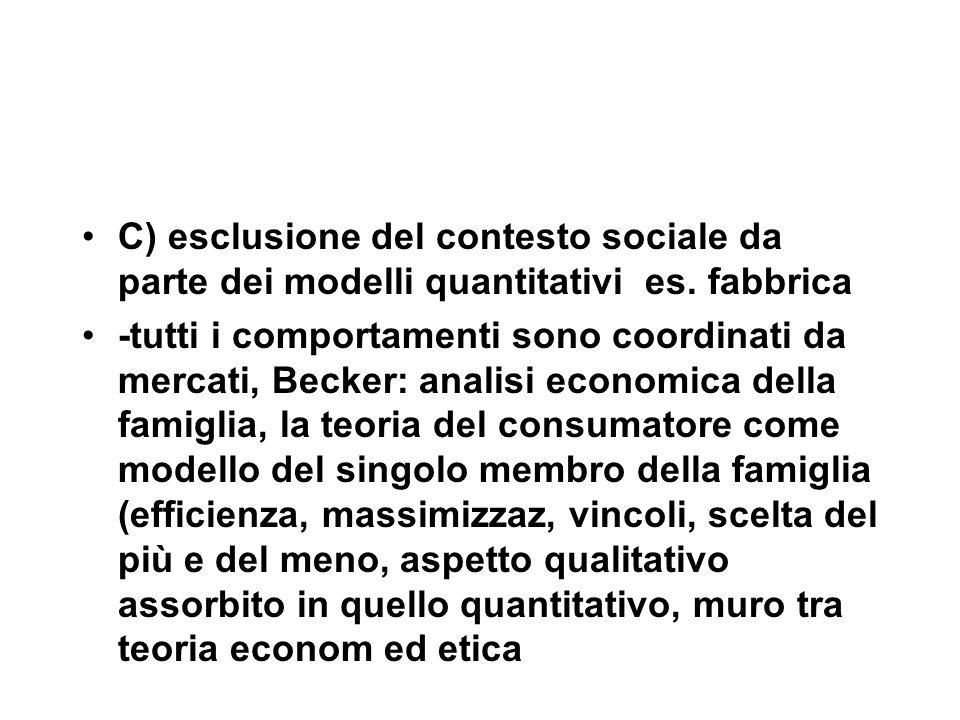 C) esclusione del contesto sociale da parte dei modelli quantitativi es. fabbrica -tutti i comportamenti sono coordinati da mercati, Becker: analisi e