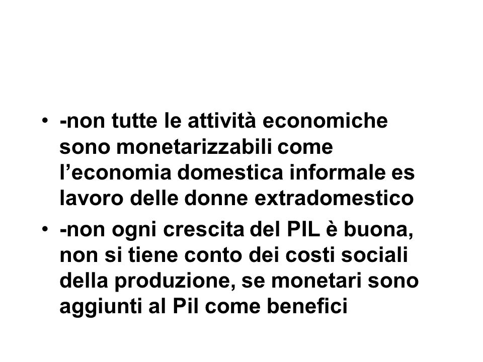 -non tutte le attività economiche sono monetarizzabili come l'economia domestica informale es lavoro delle donne extradomestico -non ogni crescita del PIL è buona, non si tiene conto dei costi sociali della produzione, se monetari sono aggiunti al Pil come benefici